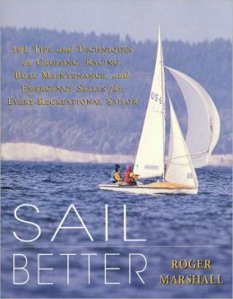Sail Better: 101 Tips & Techniques on Cruising, Racing, Boat Maintenance, and Emergency Skills for Every Recreational Sailor