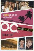 Book Cover Image. Title: O.C. Undercover:  An Unofficial Guide to the Stars and Styles of The O.C., Author: Brittany Kent