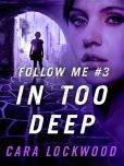 Book Cover Image. Title: Follow Me #3:  In Too Deep, Author: Cara Lockwood