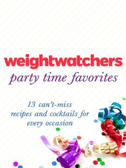 Weight Watchers Party Time Favorites: 13 Can't-Miss Recipes and Cocktails for Every Occasion