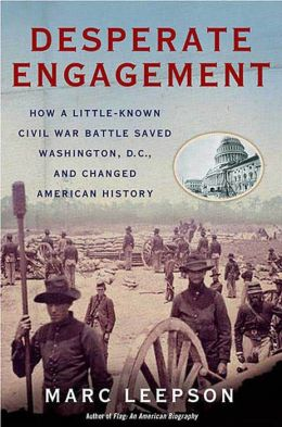 Desperate Engagement: How a Little-Known Civil War Battle Saved Washington, D.C., and Changed American History