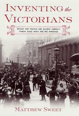 Inventing the Victorians: What We Think We Know About Them and Why We're Wrong