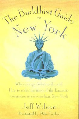 The Buddhist Guide to New York: Where to Go, What to Do, and How to Make the Most of the Fantastic Resources in the Tri-State Area