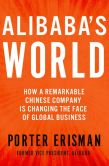 Book Cover Image. Title: Alibaba's World:  How a Remarkable Chinese Company is Changing the Face of Global Business, Author: Porter Erisman