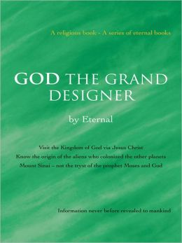 GOD THE GRAND DESIGNER: Visit the Kingdom of God via Jesus Christ Know the origin of the aliens who colonized the other planets Mount Sinai - not the tryst of the prophet Moses and God