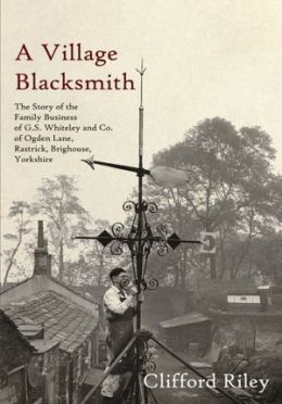 A Village Blacksmith: The Story of the Family Business of G.S. Whiteley and Co. of Ogden Lane, Rastrick, Brighouse, Yorkshire