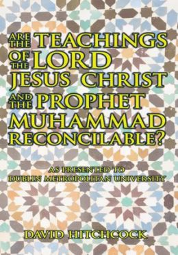 Are the Teachings of the Lord Jesus Christ and the Prophet Muhammad Reconcilable?: As Presented to Dublin Metropolitan University