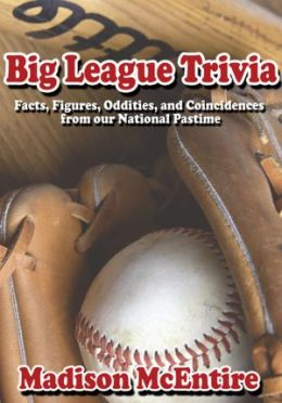 Big League Trivia: Facts, Figures, Oddities, and Coincidences from our National Pastime