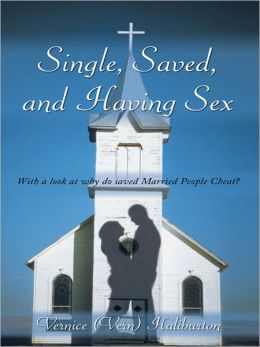 Single, Saved, and Having Sex: With a look at why do saved Married People Cheat?