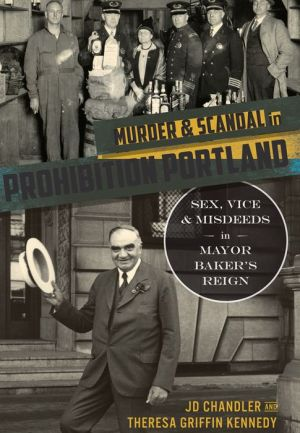 Murder and Scandal in Prohibition Portland: Sex, Vice and Misdeeds in Mayor Baker's Reign