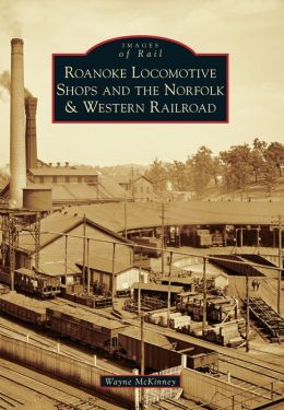 Roanoke Locomotive Shops and the Norfolk & Western Railroad, Virginia (Images of Rail Series)