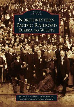 Northwestern Pacific Railroad: Eureka to Willits, California (Images of Rail Series)