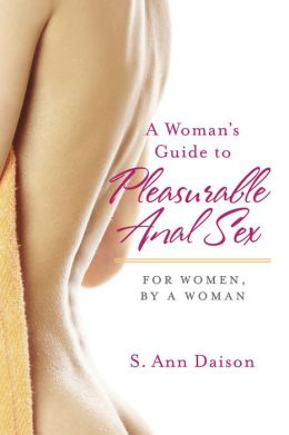 A Woman's Guide To Pleasurable Anal Sex: For Women, By A Woman
