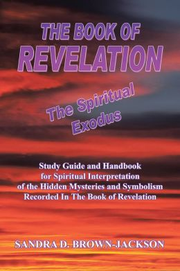THE BOOK OF REVELATION The Spiritual Exodus: Study Guide and Handbook for Spiritual Interpretation of the Hidden Mysteries and Symbolism Recorded In The Book of Revelation