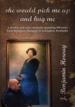 she would pick me up and hug me: a mother and son's memoirs spanning 100 years from Budapest, Hungary to Lexington, Kentucky