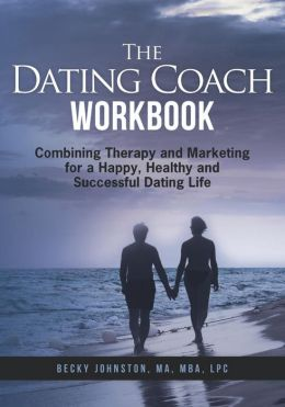 The Dating Coach Workbook: Combining Therapy and Marketing for a Happy, Healthy and Successful Dating Life