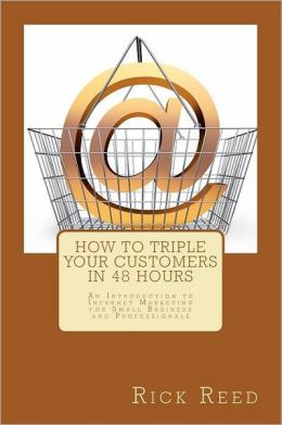 How to Triple Your Customers in 48 Hours: An Introduction to Internet Marketing for Small Business and Professionals
