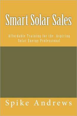 Smart Solar Sales: Affordable Training for the Aspiring Solar Energy Professional Spike Andrews
