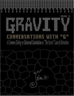 Gravity: Conversations with G - A Common Dialog on Universal Gravitation as 'The Secret' Law of Attraction
