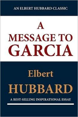 A Message to Garcia (an Elbert Hubbard Classic)