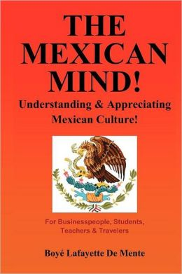 The Mexican Mind!: Understanding and Appreciating Mexican Culture!
