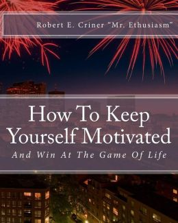 How to Keep Yourself Motivated: And Win at the Game of Life