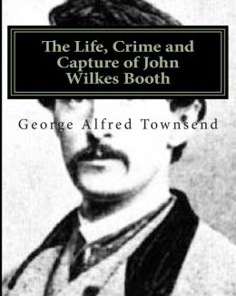 The Life, Crime and Capture of John Wilkes Booth