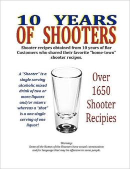 10 Years of Shooters: Shooter Recipes Obtained from 10 Years of Bar Customers Who Shared Their Favorite Home-Town Shooter Recipes.