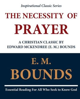 The Necessity of Prayer - A Christian Classic by Edward McKendree (E. M. ) Bounds
