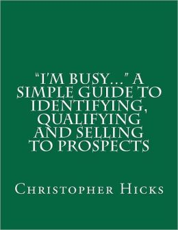 I'm Busy... a Simple Guide to Identifying, Qualifying and Selling to Prospects