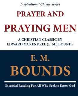 Prayer and Praying Men: a Christian Classic by Edward Mckendree (E. M. ) Bounds