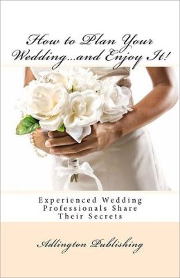 How to Plan Your Wedding...and Enjoy It!: Experienced Wedding Professionals Share Their Secrets