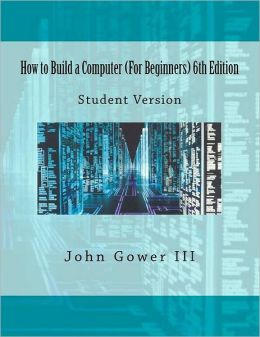 How to Build a Computer (for Beginners) 6th Edition: Student Version