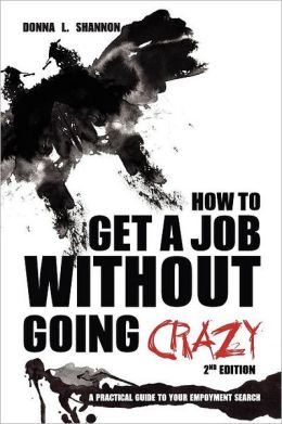 How to Get a Job Without Going Crazy: 2nd Edition: A Practical Guide to Your Employment Search