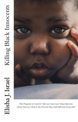 Killing Black Innocents: The Program to Control African American Reproduction (from Slavery's End to the Present-Day Self-Inflicted Genocide)