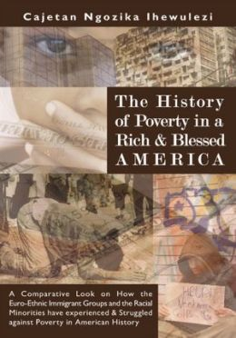The History of Poverty in a Rich and Blessed America: A Comparative Look on How the Euro-Ethnic Immigrant Groups and the Racial Minorities have experienced and Struggled against Poverty in American History