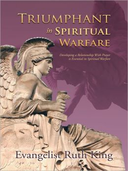 Triumphant in Spiritual Warfare: Developing a Relationship With Prayer is Essential in Spiritual Warfare