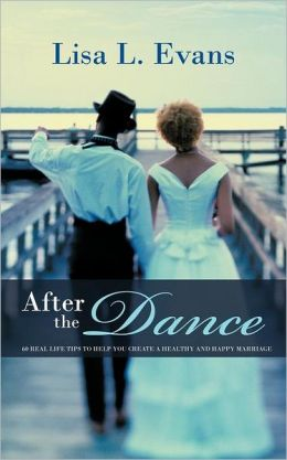 After the Dance: 60 Real Life Tips to Help You Create a Healthy and Happy Marriage