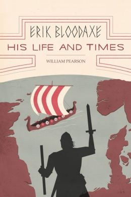 Erik Bloodaxe: His Life and Times: A Royal Viking in His Historical and Geographical Settings