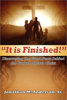 It is Finished: Discovering the Good News Behind the Gospel of Jesus Christ