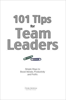 101 Tips for Team Leaders: Simple ways to boost morale, productivity, and profits