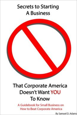Secrets to Starting a Business That Corporate America Doesn't Want You to Know: A Guidebook for Small Business on How to Beat Corporate America