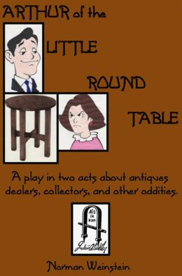 Arthur of the Little Round Table: A Play in two-acts about antiques dealers, collectors, and other oddities