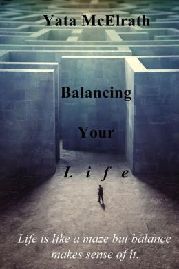 Balancing Your L i f e: Life is like a maze but balance makes sense of it.
