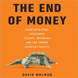 The End Of Money: Counterfeiters, Preachers, Techies, Dreamers—And The Coming Cashless Society