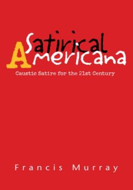 Satirical Americana: Caustic Satire for the 21st Century