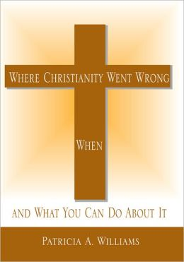 Where Christianity Went Wrong, When,: and What You Can Do About It