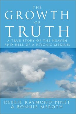 The Growth of Truth: A True Story of the Heaven and Hell of a Psychic Medium