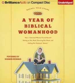 A Year of Biblical Womanhood: How a Liberated Woman Found Herself Sitting on Her Roof, Covering Her Head, and Calling Her Husband
