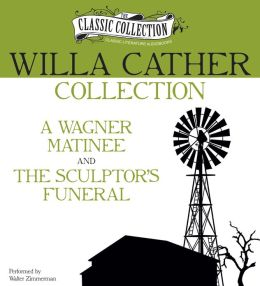Willa Cather Collection: A Wagner Matinee, The Sculptor's Funeral